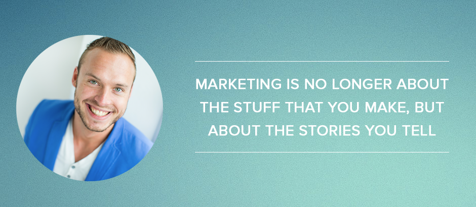 marketing is no longer about the stuff that you make, but about the stories you tell
